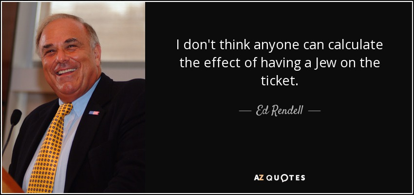 I don't think anyone can calculate the effect of having a Jew on the ticket. - Ed Rendell