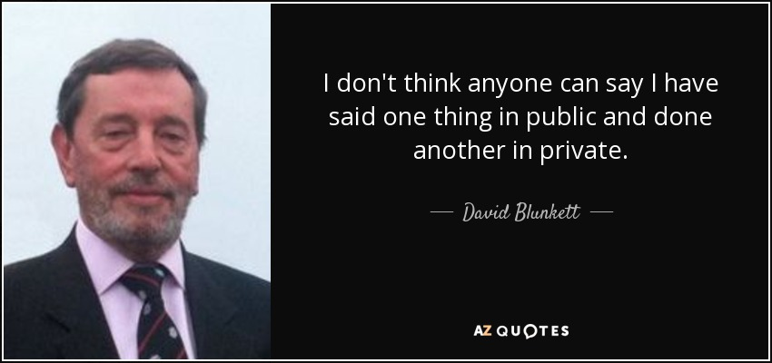 I don't think anyone can say I have said one thing in public and done another in private. - David Blunkett