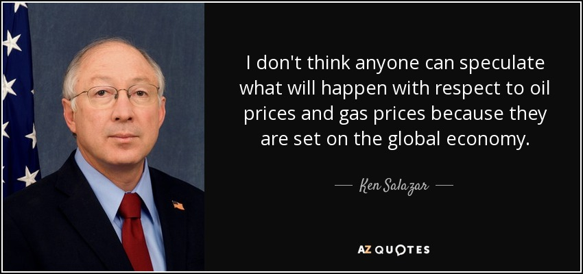 I don't think anyone can speculate what will happen with respect to oil prices and gas prices because they are set on the global economy. - Ken Salazar