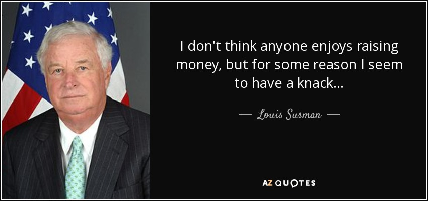 I don't think anyone enjoys raising money, but for some reason I seem to have a knack... - Louis Susman