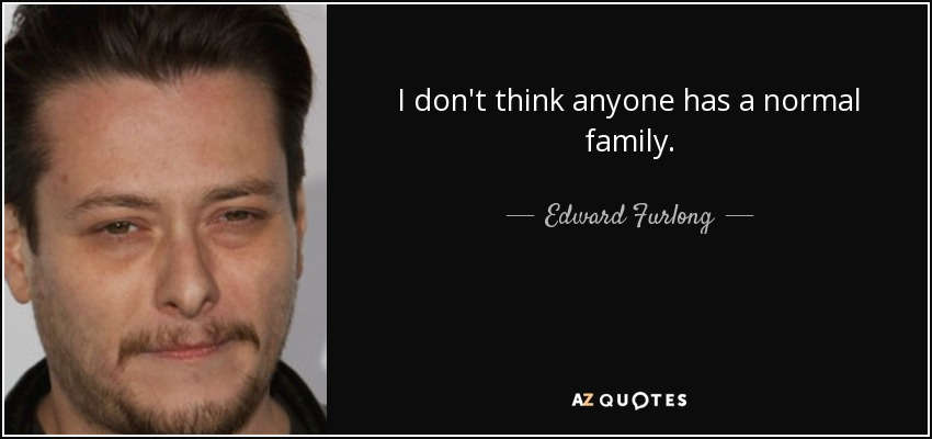 I don't think anyone has a normal family. - Edward Furlong