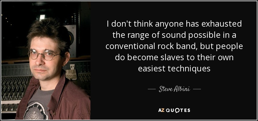 I don't think anyone has exhausted the range of sound possible in a conventional rock band, but people do become slaves to their own easiest techniques - Steve Albini