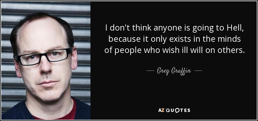 I don't think anyone is going to Hell, because it only exists in the minds of people who wish ill will on others. - Greg Graffin