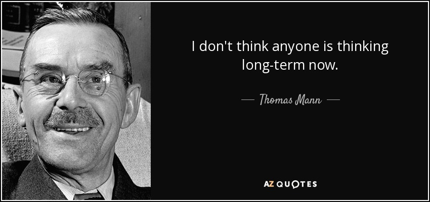 I don't think anyone is thinking long-term now. - Thomas Mann