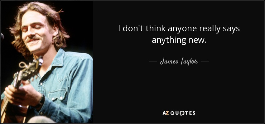 I don't think anyone really says anything new. - James Taylor