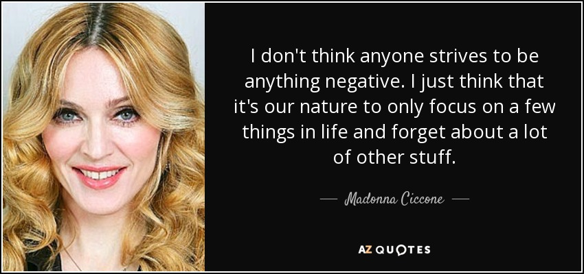 I don't think anyone strives to be anything negative. I just think that it's our nature to only focus on a few things in life and forget about a lot of other stuff. - Madonna Ciccone