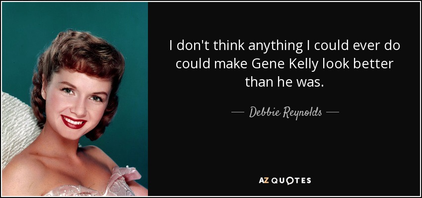 I don't think anything I could ever do could make Gene Kelly look better than he was. - Debbie Reynolds