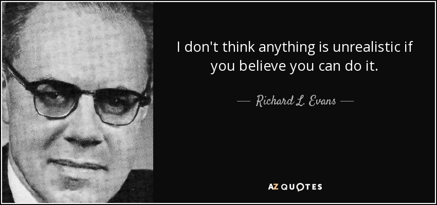 I don't think anything is unrealistic if you believe you can do it. - Richard L. Evans