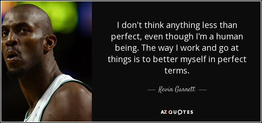 I don't think anything less than perfect, even though I'm a human being. The way I work and go at things is to better myself in perfect terms. - Kevin Garnett