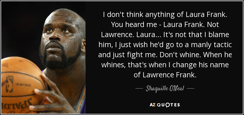 I don't think anything of Laura Frank. You heard me - Laura Frank. Not Lawrence. Laura... It's not that I blame him, I just wish he'd go to a manly tactic and just fight me. Don't whine. When he whines, that's when I change his name of Lawrence Frank. - Shaquille O'Neal
