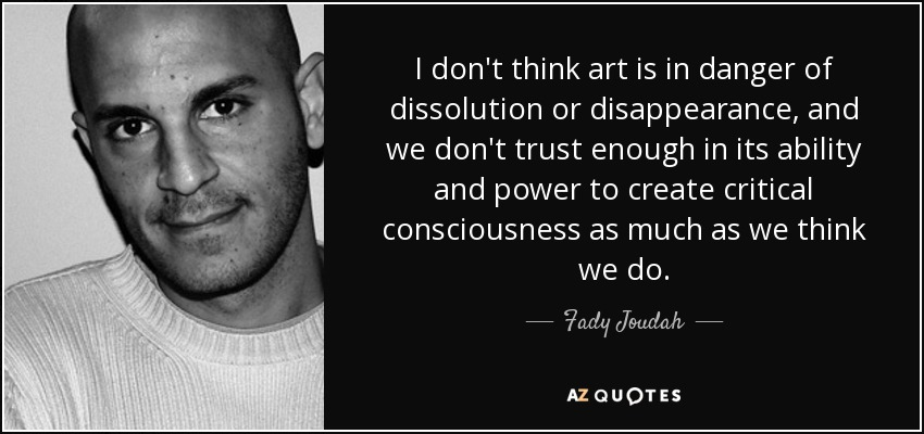I don't think art is in danger of dissolution or disappearance, and we don't trust enough in its ability and power to create critical consciousness as much as we think we do. - Fady Joudah