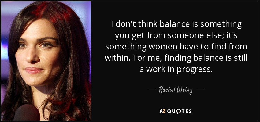 I don't think balance is something you get from someone else; it's something women have to find from within. For me, finding balance is still a work in progress. - Rachel Weisz