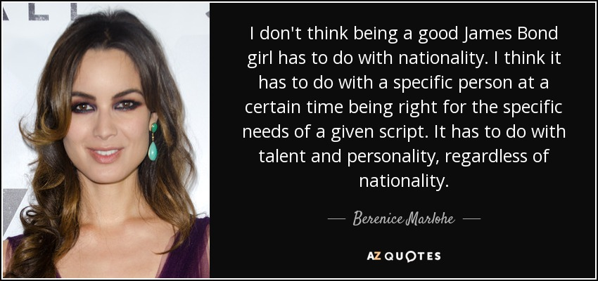I don't think being a good James Bond girl has to do with nationality. I think it has to do with a specific person at a certain time being right for the specific needs of a given script. It has to do with talent and personality, regardless of nationality. - Berenice Marlohe