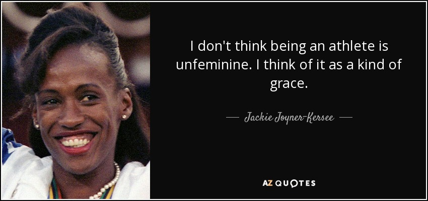 I don't think being an athlete is unfeminine. I think of it as a kind of grace. - Jackie Joyner-Kersee