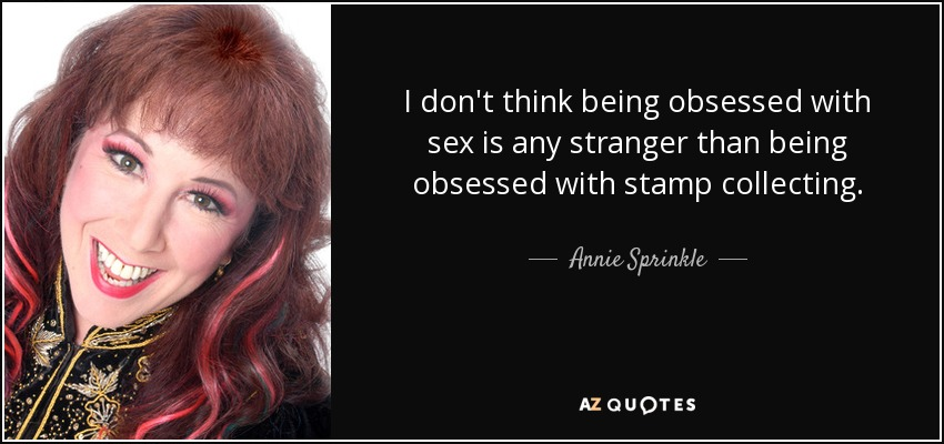 I don't think being obsessed with sex is any stranger than being obsessed with stamp collecting. - Annie Sprinkle