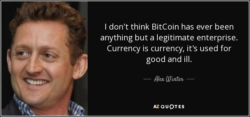 I don't think BitCoin has ever been anything but a legitimate enterprise. Currency is currency, it's used for good and ill. - Alex Winter