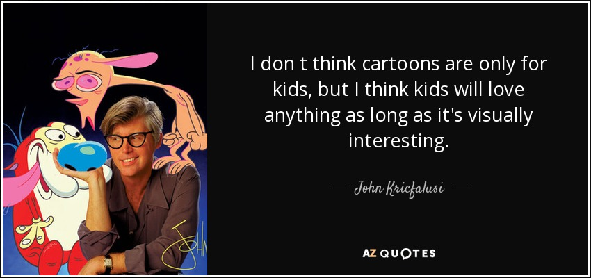 I don t think cartoons are only for kids, but I think kids will love anything as long as it's visually interesting. - John Kricfalusi