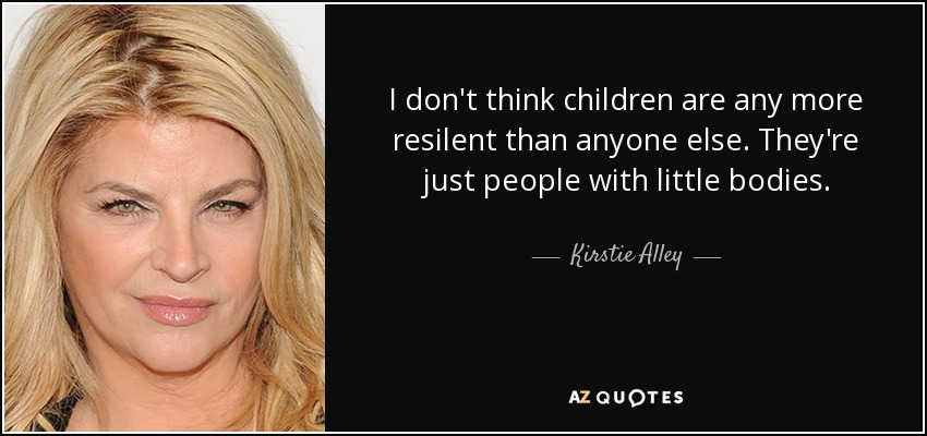 I don't think children are any more resilent than anyone else. They're just people with little bodies. - Kirstie Alley