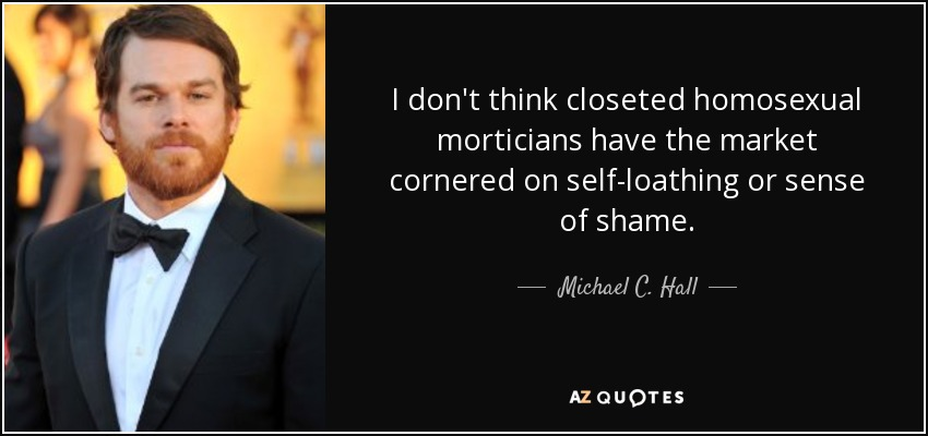 I don't think closeted homosexual morticians have the market cornered on self-loathing or sense of shame. - Michael C. Hall