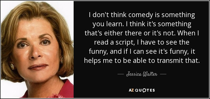 I don't think comedy is something you learn. I think it's something that's either there or it's not. When I read a script, I have to see the funny, and if I can see it's funny, it helps me to be able to transmit that. - Jessica Walter