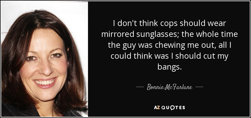 I don't think cops should wear mirrored sunglasses; the whole time the guy was chewing me out, all I could think was I should cut my bangs. - Bonnie McFarlane