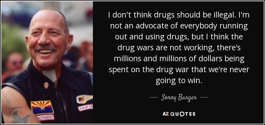 I don't think drugs should be illegal. I'm not an advocate of everybody running out and using drugs, but I think the drug wars are not working, there's millions and millions of dollars being spent on the drug war that we're never going to win. - Sonny Barger