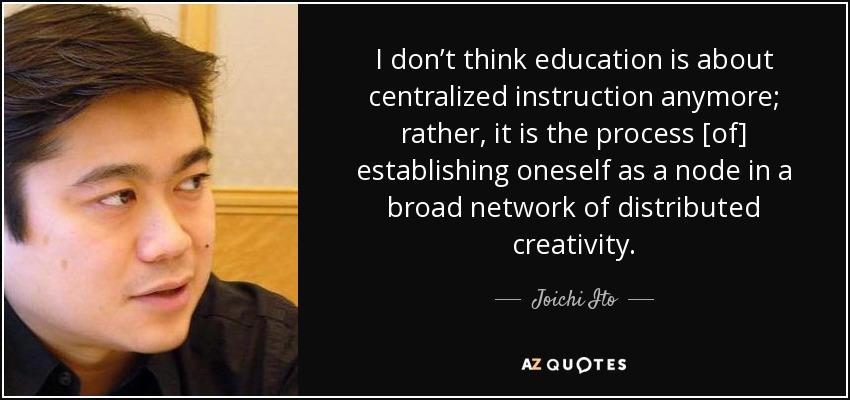 I don't think education is about centralized instruction anymore; rather, it is the process [of] establishing oneself as a node in a broad network of distributed creativity. - Joichi Ito