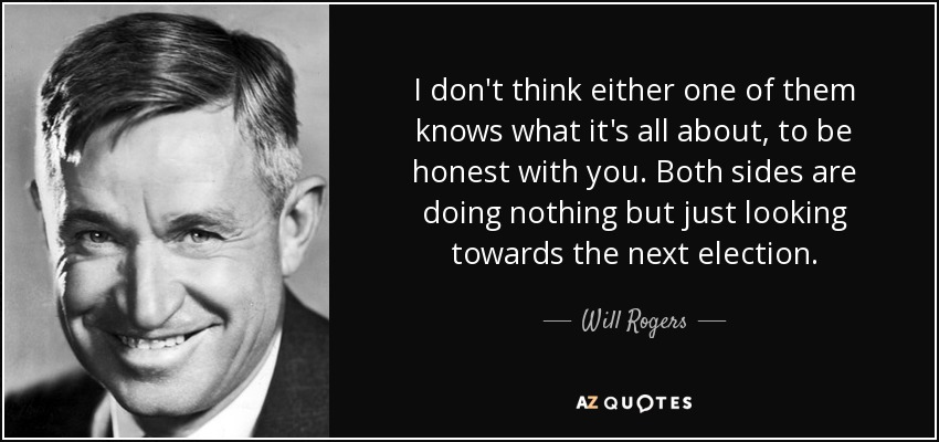 I don't think either one of them knows what it's all about, to be honest with you. Both sides are doing nothing but just looking towards the next election. - Will Rogers