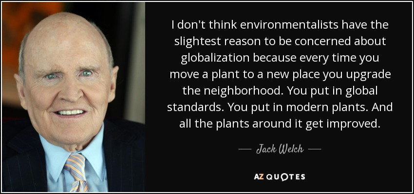 I don't think environmentalists have the slightest reason to be concerned about globalization because every time you move a plant to a new place you upgrade the neighborhood. You put in global standards. You put in modern plants. And all the plants around it get improved. - Jack Welch