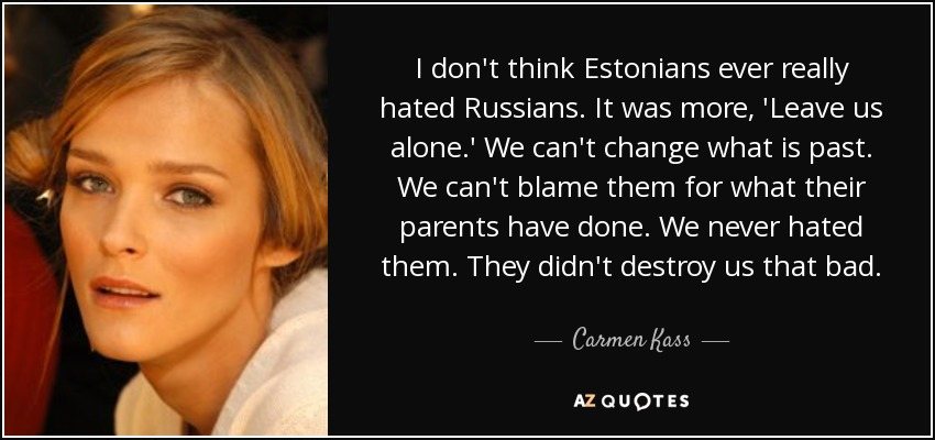 I don't think Estonians ever really hated Russians. It was more, 'Leave us alone.' We can't change what is past. We can't blame them for what their parents have done. We never hated them. They didn't destroy us that bad. - Carmen Kass