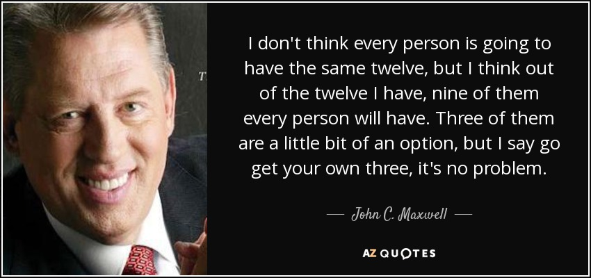 I don't think every person is going to have the same twelve, but I think out of the twelve I have, nine of them every person will have. Three of them are a little bit of an option, but I say go get your own three, it's no problem. - John C. Maxwell