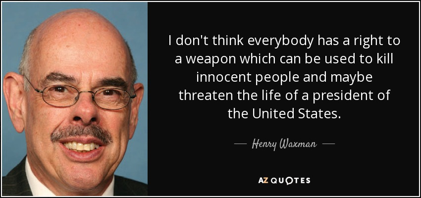 I don't think everybody has a right to a weapon which can be used to kill innocent people and maybe threaten the life of a president of the United States. - Henry Waxman