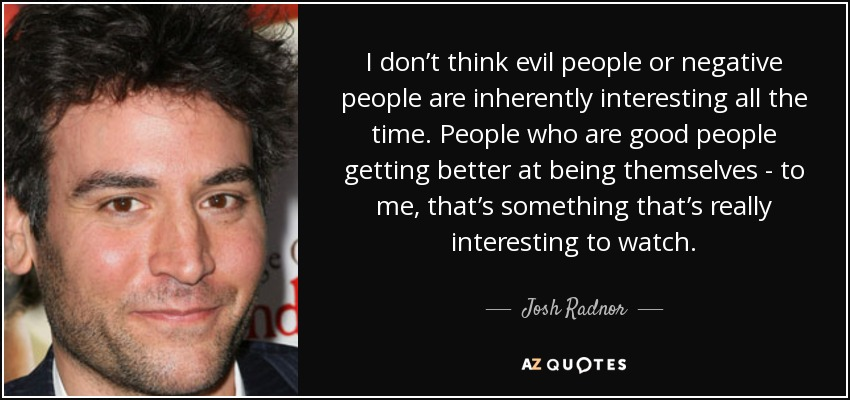 I don't think evil people or negative people are inherently interesting all the time. People who are good people getting better at being themselves - to me, that's something that's really interesting to watch. - Josh Radnor
