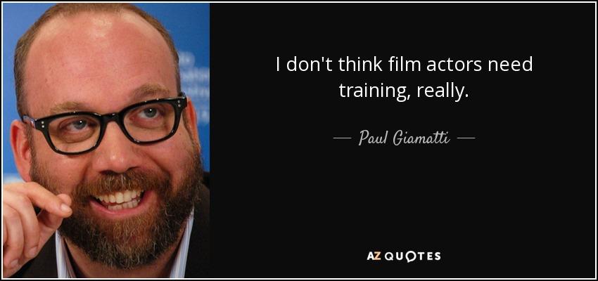 I don't think film actors need training, really. - Paul Giamatti