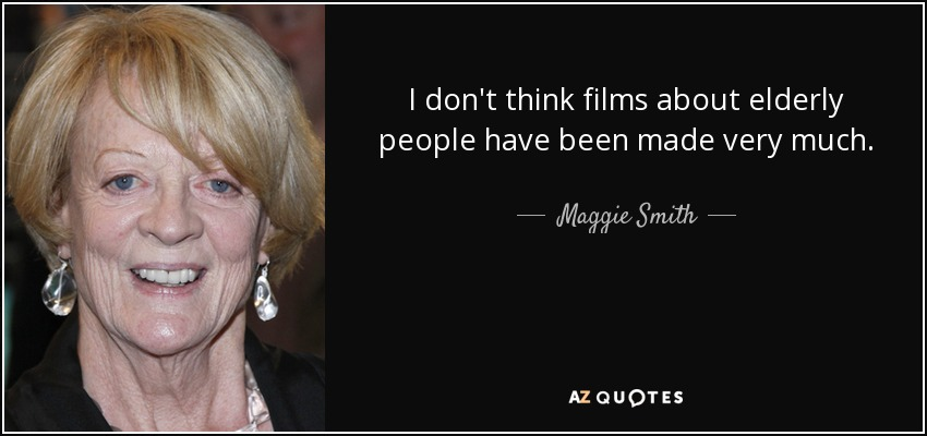I don't think films about elderly people have been made very much. - Maggie Smith