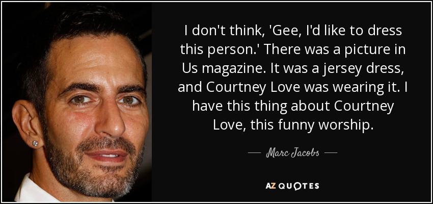 I don't think, 'Gee, I'd like to dress this person.' There was a picture in Us magazine. It was a jersey dress, and Courtney Love was wearing it. I have this thing about Courtney Love, this funny worship. - Marc Jacobs