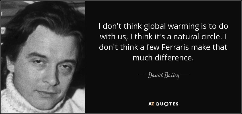 I don't think global warming is to do with us, I think it's a natural circle. I don't think a few Ferraris make that much difference. - David Bailey