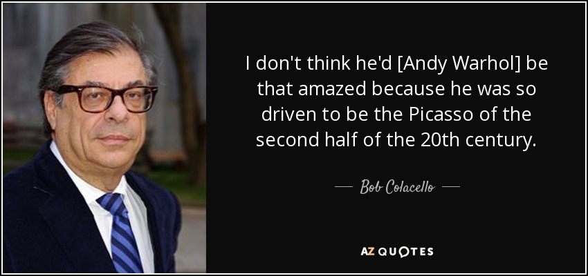 I don't think he'd [Andy Warhol] be that amazed because he was so driven to be the Picasso of the second half of the 20th century. - Bob Colacello