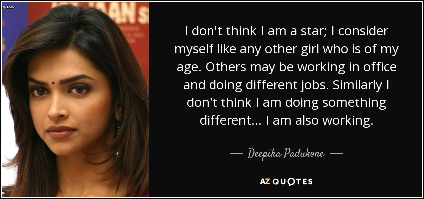 I don't think I am a star; I consider myself like any other girl who is of my age. Others may be working in office and doing different jobs. Similarly I don't think I am doing something different... I am also working. - Deepika Padukone