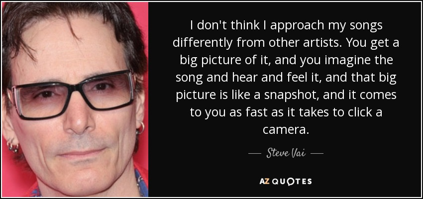 I don't think I approach my songs differently from other artists. You get a big picture of it, and you imagine the song and hear and feel it, and that big picture is like a snapshot, and it comes to you as fast as it takes to click a camera. - Steve Vai