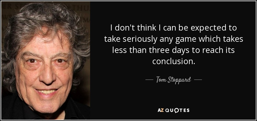I don't think I can be expected to take seriously any game which takes less than three days to reach its conclusion. - Tom Stoppard