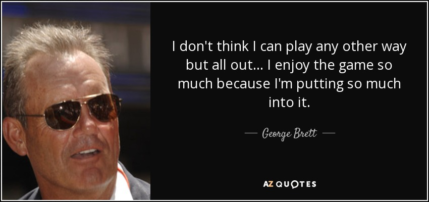 I don't think I can play any other way but all out . . . I enjoy the game so much because I'm putting so much into it. - George Brett