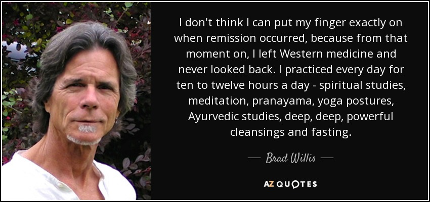 I don't think I can put my finger exactly on when remission occurred, because from that moment on, I left Western medicine and never looked back. I practiced every day for ten to twelve hours a day - spiritual studies, meditation, pranayama, yoga postures, Ayurvedic studies, deep, deep, powerful cleansings and fasting. - Brad Willis