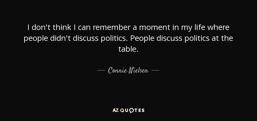 I don't think I can remember a moment in my life where people didn't discuss politics. People discuss politics at the table. - Connie Nielsen