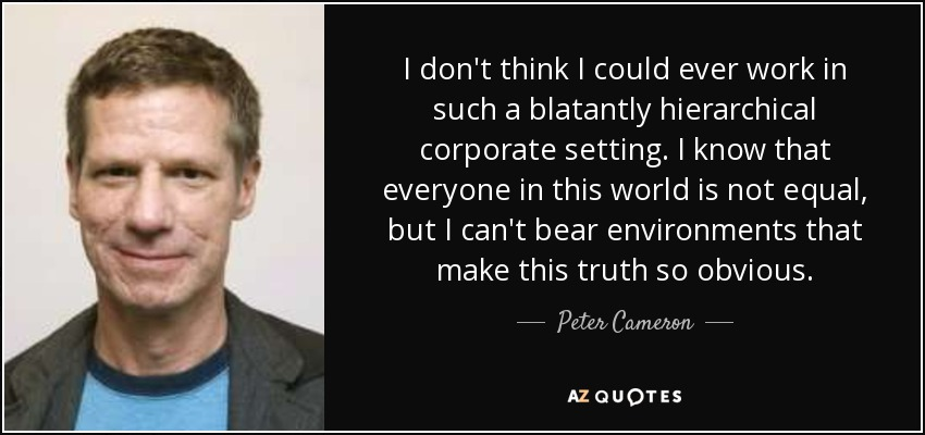 I don't think I could ever work in such a blatantly hierarchical corporate setting. I know that everyone in this world is not equal, but I can't bear environments that make this truth so obvious. - Peter Cameron