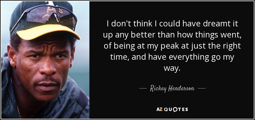 I don't think I could have dreamt it up any better than how things went, of being at my peak at just the right time, and have everything go my way. - Rickey Henderson