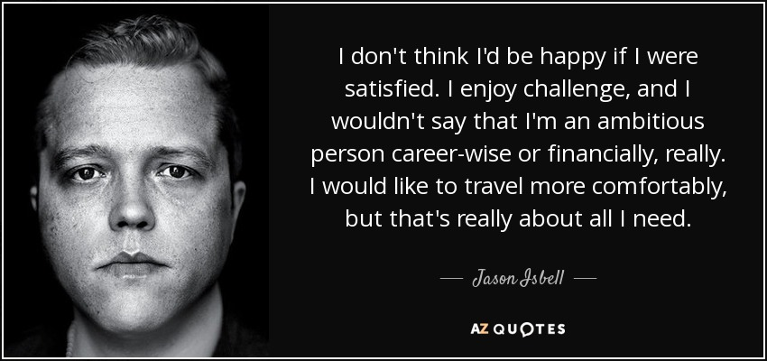 I don't think I'd be happy if I were satisfied. I enjoy challenge, and I wouldn't say that I'm an ambitious person career-wise or financially, really. I would like to travel more comfortably, but that's really about all I need. - Jason Isbell