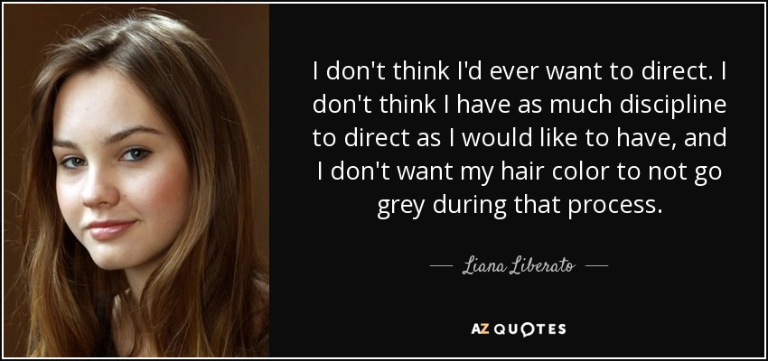 I don't think I'd ever want to direct. I don't think I have as much discipline to direct as I would like to have, and I don't want my hair color to not go grey during that process. - Liana Liberato