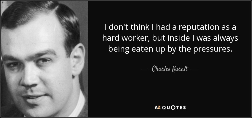 I don't think I had a reputation as a hard worker, but inside I was always being eaten up by the pressures. - Charles Kuralt