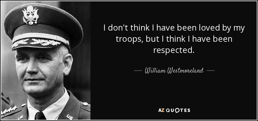 I don't think I have been loved by my troops, but I think I have been respected. - William Westmoreland